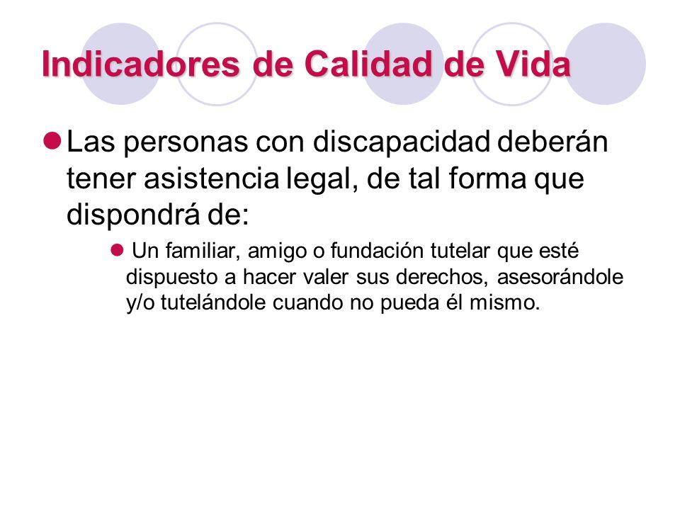 Indicadores de Calidad de Vida Las personas con discapacidad deberán tener asistencia legal, de tal forma que dispondrá de: Un familiar, amigo o funda