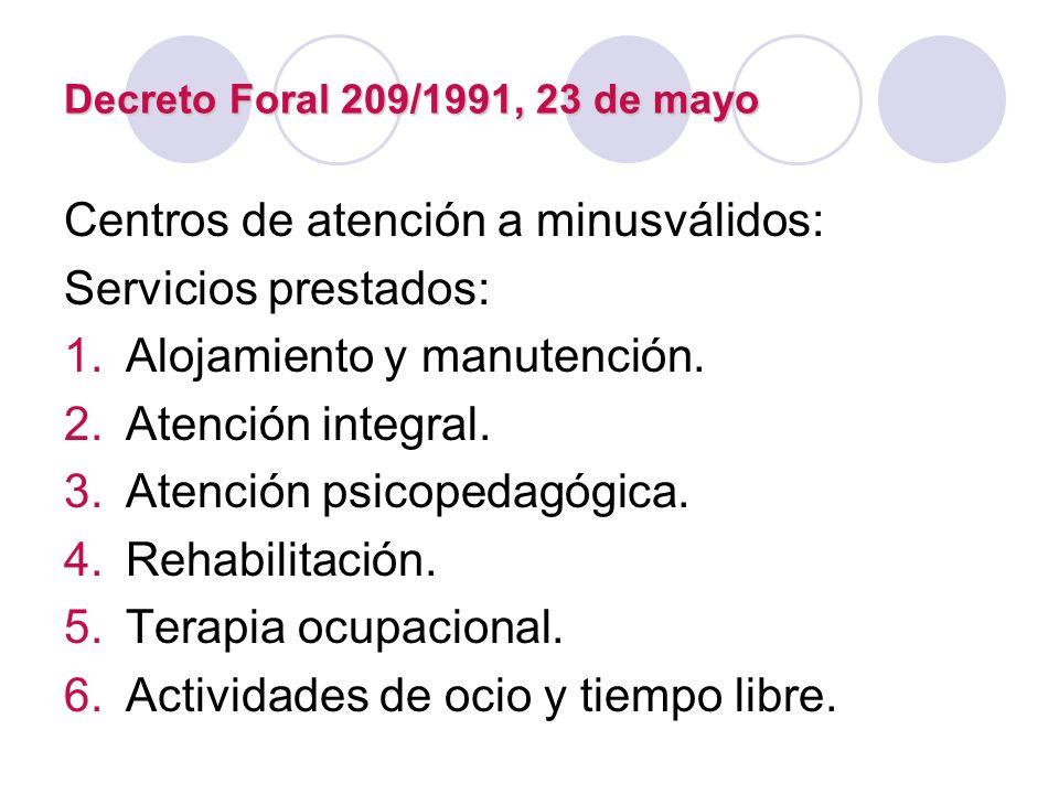 Decreto Foral 209/1991, 23 de mayo Centros de atención a minusválidos: Servicios prestados: 1.Alojamiento y manutención. 2.Atención integral. 3.Atenci