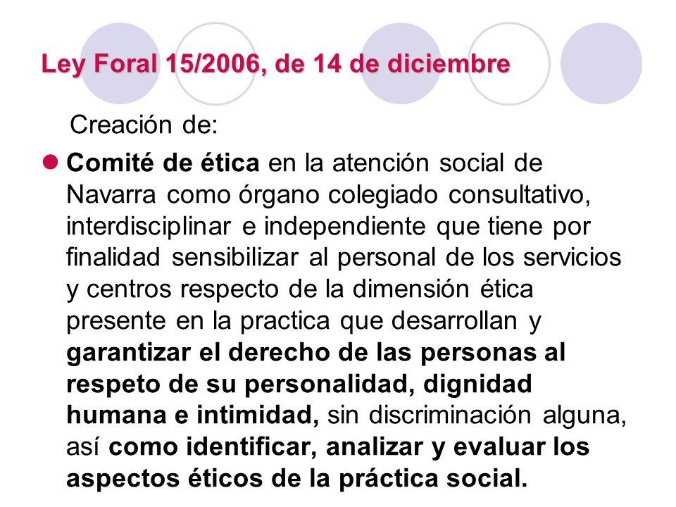 Ley Foral 15/2006, de 14 de diciembre Creación de: Comité de ética en la atención social de Navarra como órgano colegiado consultativo, interdisciplin