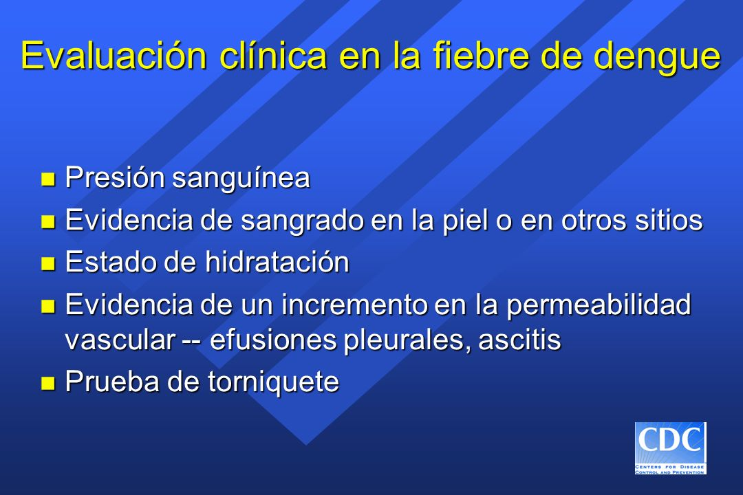Evaluación clínica en la fiebre de dengue n Presión sanguínea n Evidencia de sangrado en la piel o en otros sitios n Estado de hidratación n Evidencia