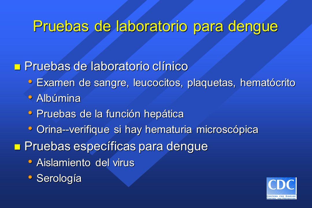 Pruebas de laboratorio para dengue n Pruebas de laboratorio clínico Examen de sangre, leucocitos, plaquetas, hematócrito Examen de sangre, leucocitos,