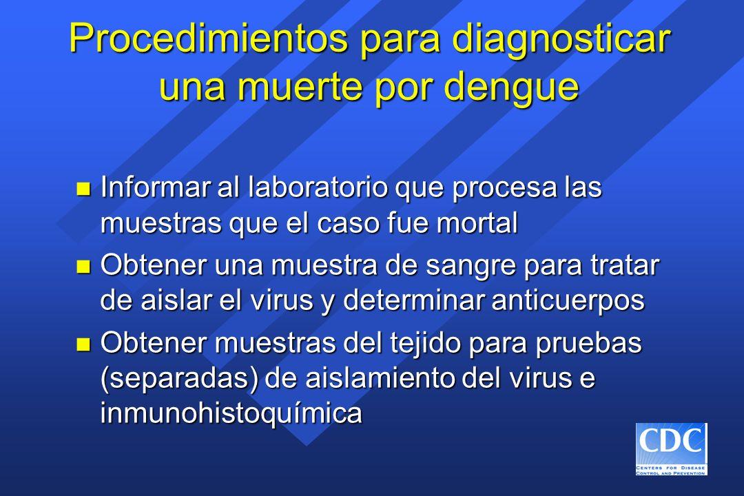 Procedimientos para diagnosticar una muerte por dengue n Informar al laboratorio que procesa las muestras que el caso fue mortal n Obtener una muestra