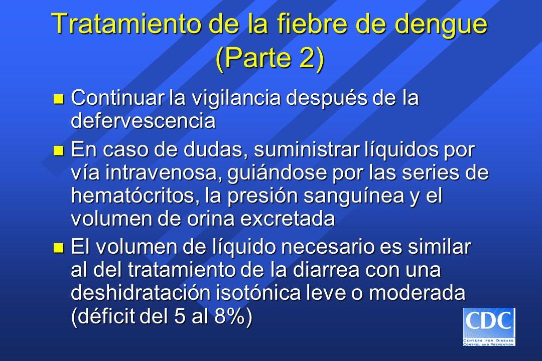 Tratamiento de la fiebre de dengue (Parte 2) n Continuar la vigilancia después de la defervescencia n En caso de dudas, suministrar líquidos por vía i