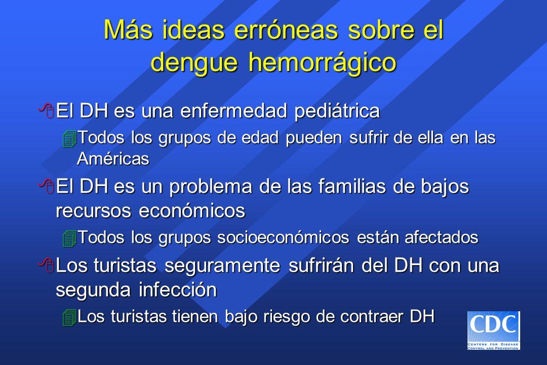 Más ideas erróneas sobre el dengue hemorrágico 8 El DH es una enfermedad pediátrica 4Todos los grupos de edad pueden sufrir de ella en las Américas 8
