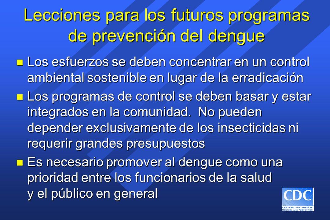 Lecciones para los futuros programas de prevención del dengue n Los esfuerzos se deben concentrar en un control ambiental sostenible en lugar de la er