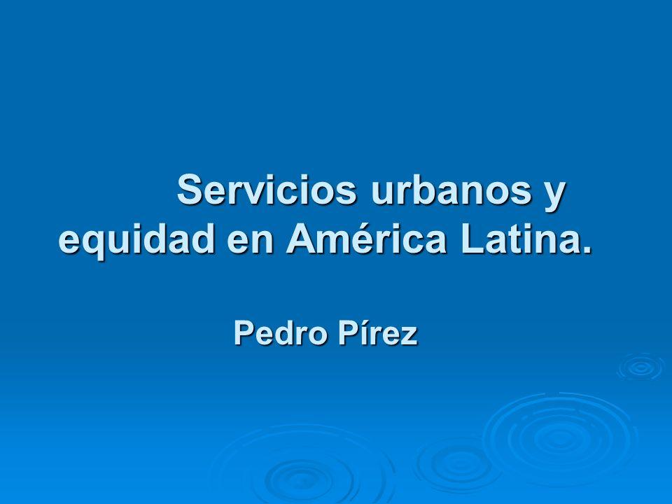 Servicios urbanos y equidad en América Latina. Pedro Pírez Servicios urbanos y equidad en América Latina. Pedro Pírez