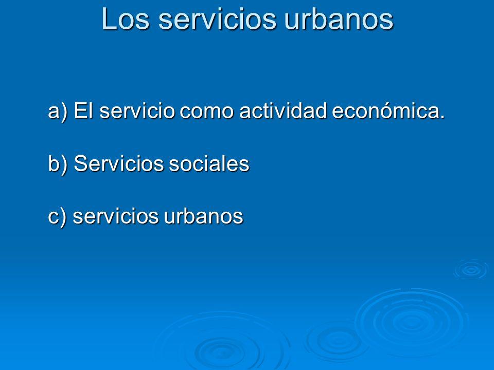 Los servicios urbanos a) El servicio como actividad económica. a) El servicio como actividad económica. b) Servicios sociales b) Servicios sociales c)