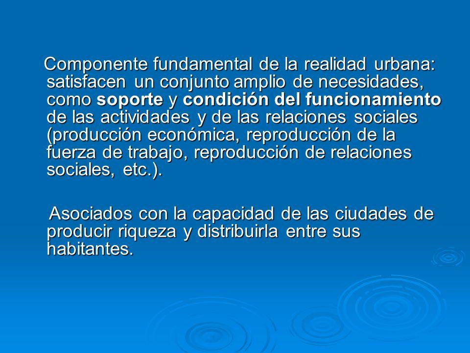 Componente fundamental de la realidad urbana: satisfacen un conjunto amplio de necesidades, como soporte y condición del funcionamiento de las activid