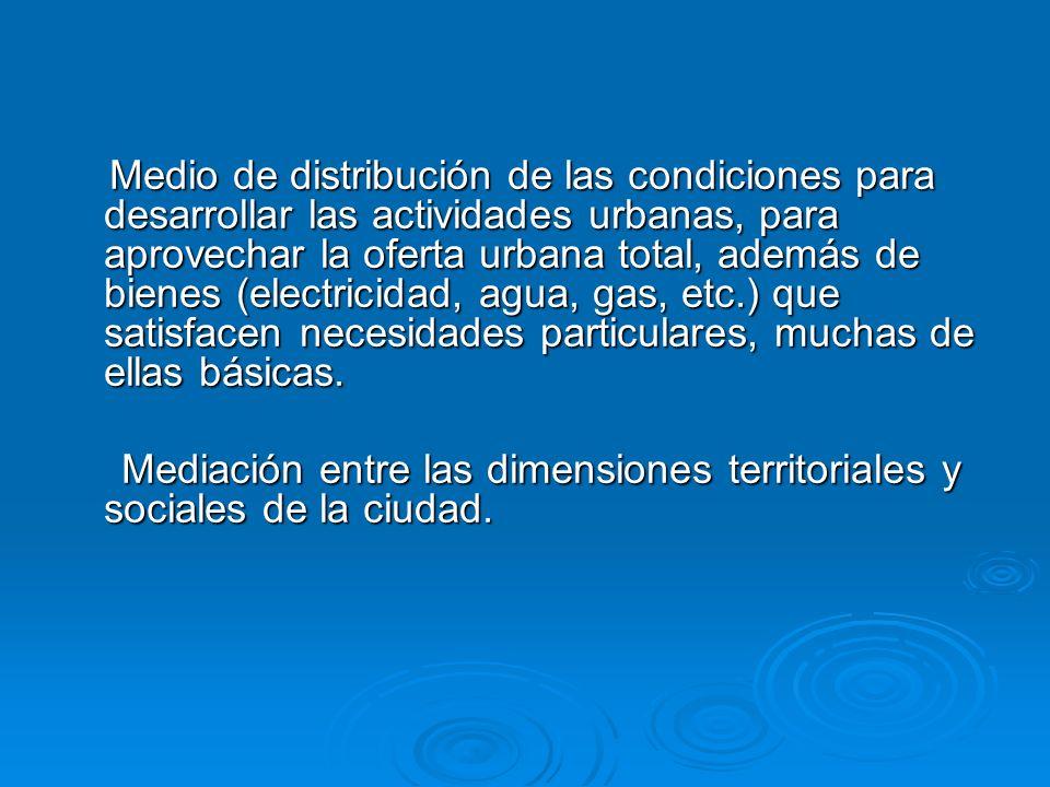 Medio de distribución de las condiciones para desarrollar las actividades urbanas, para aprovechar la oferta urbana total, además de bienes (electrici