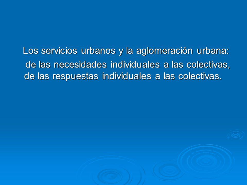 Los servicios urbanos y la aglomeración urbana: Los servicios urbanos y la aglomeración urbana: de las necesidades individuales a las colectivas, de l