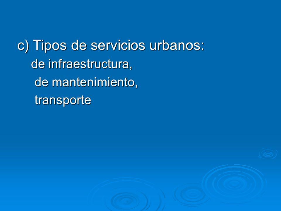 c) Tipos de servicios urbanos: de infraestructura, de infraestructura, de mantenimiento, de mantenimiento, transporte transporte