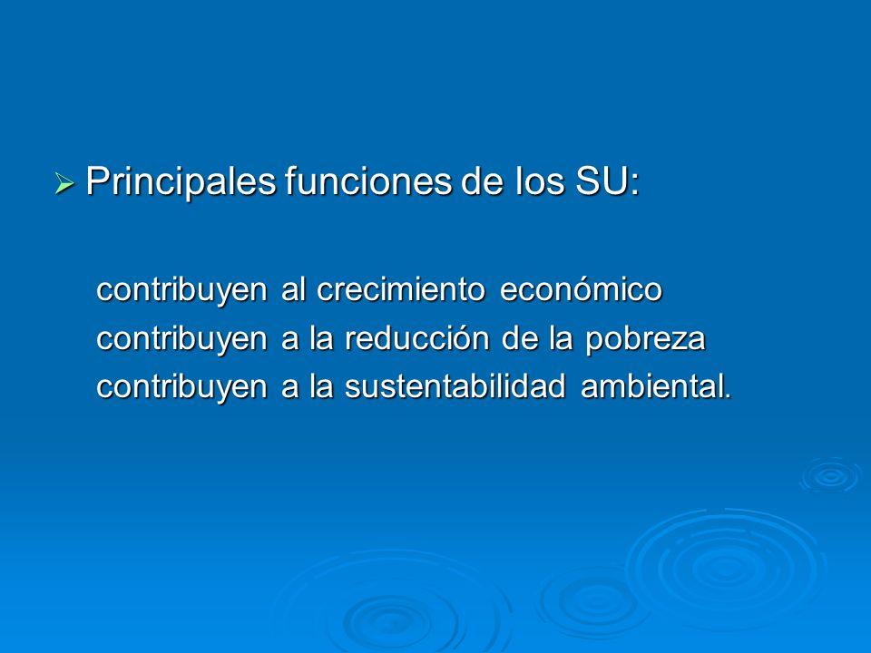 Principales funciones de los SU: Principales funciones de los SU: contribuyen al crecimiento económico contribuyen a la reducción de la pobreza contri
