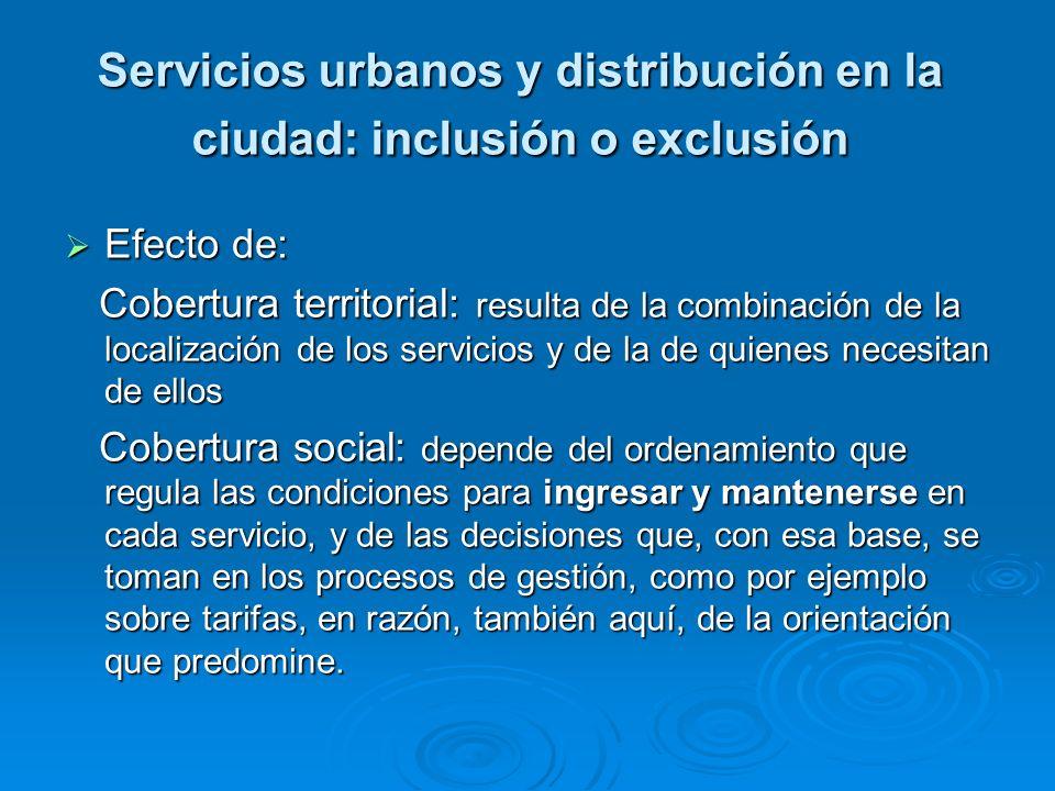 Servicios urbanos y distribución en la ciudad: inclusión o exclusión Efecto de: Efecto de: Cobertura territorial: resulta de la combinación de la loca