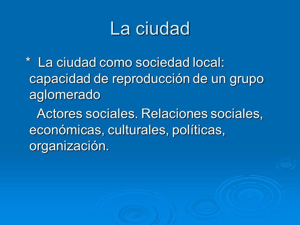 La ciudad * La ciudad como sociedad local: capacidad de reproducción de un grupo aglomerado * La ciudad como sociedad local: capacidad de reproducción