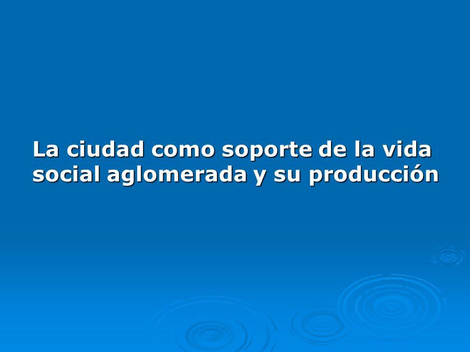 La ciudad como soporte de la vida social aglomerada y su producción La ciudad como soporte de la vida social aglomerada y su producción