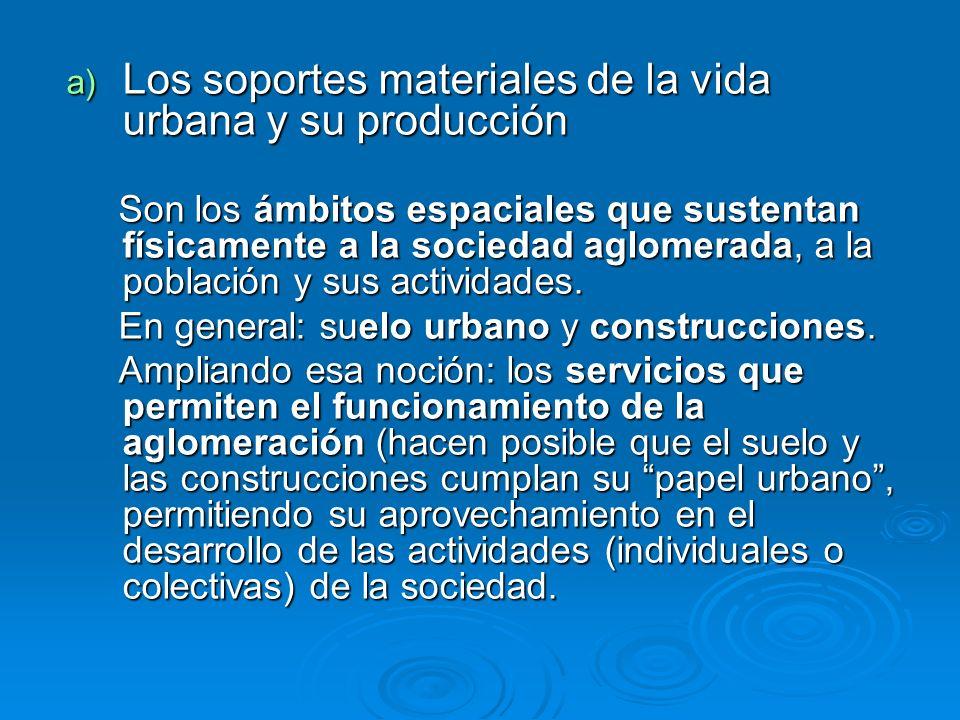 a) Los soportes materiales de la vida urbana y su producción Son los ámbitos espaciales que sustentan físicamente a la sociedad aglomerada, a la pobla