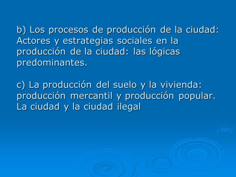 b) Los procesos de producción de la ciudad: Actores y estrategias sociales en la producción de la ciudad: las lógicas predominantes. c) La producción
