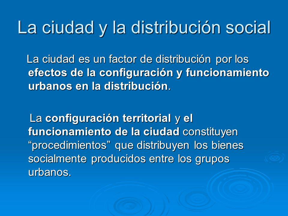 La ciudad y la distribución social La ciudad es un factor de distribución por los efectos de la configuración y funcionamiento urbanos en la distribuc