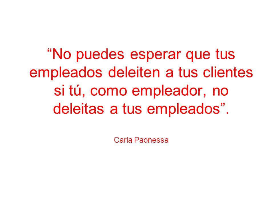 No puedes esperar que tus empleados deleiten a tus clientes si tú, como empleador, no deleitas a tus empleados. Carla Paonessa