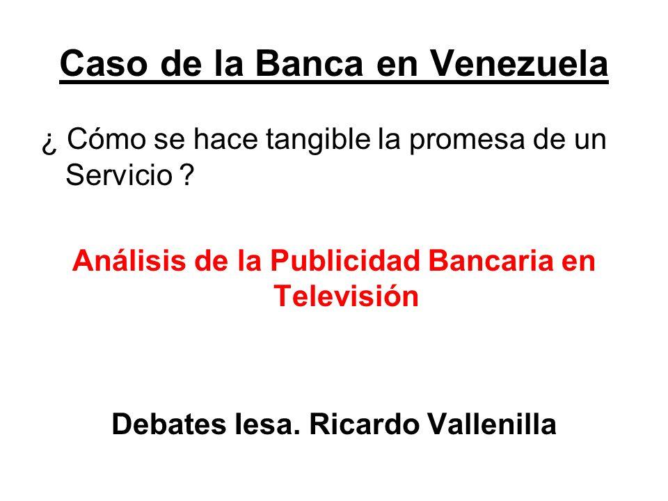 Caso de la Banca en Venezuela ¿ Cómo se hace tangible la promesa de un Servicio ? Análisis de la Publicidad Bancaria en Televisión Debates Iesa. Ricar
