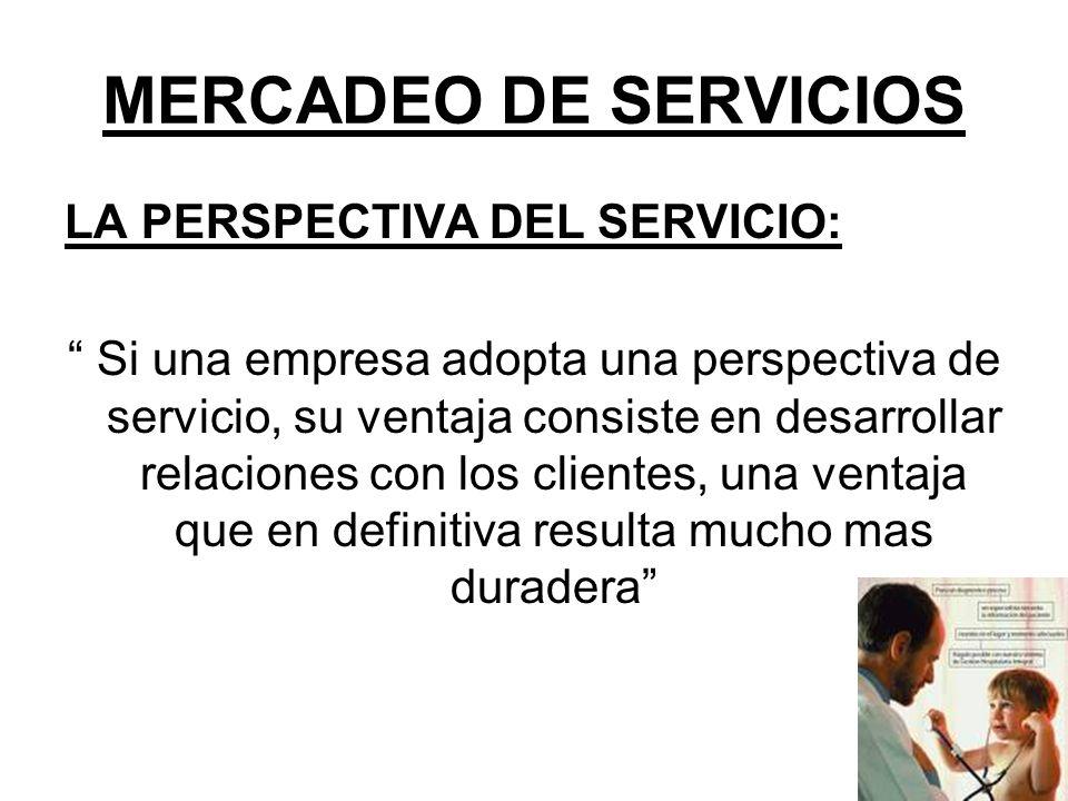 MERCADEO DE SERVICIOS LA PERSPECTIVA DEL SERVICIO: Si una empresa adopta una perspectiva de servicio, su ventaja consiste en desarrollar relaciones co
