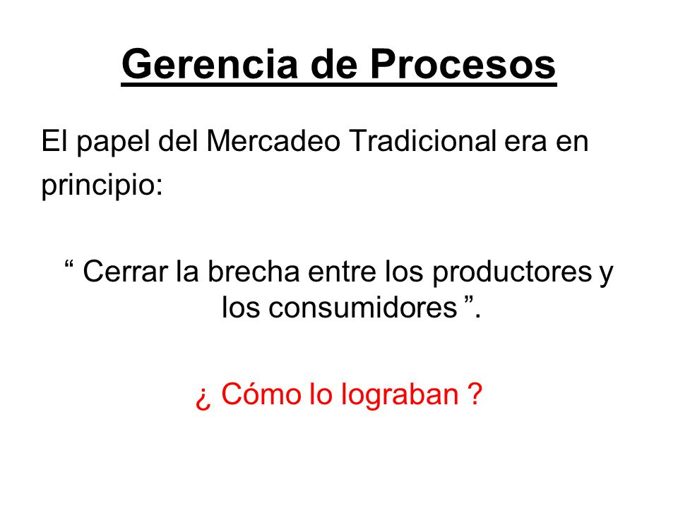 Gerencia de Procesos El papel del Mercadeo Tradicional era en principio: Cerrar la brecha entre los productores y los consumidores. ¿ Cómo lo lograban