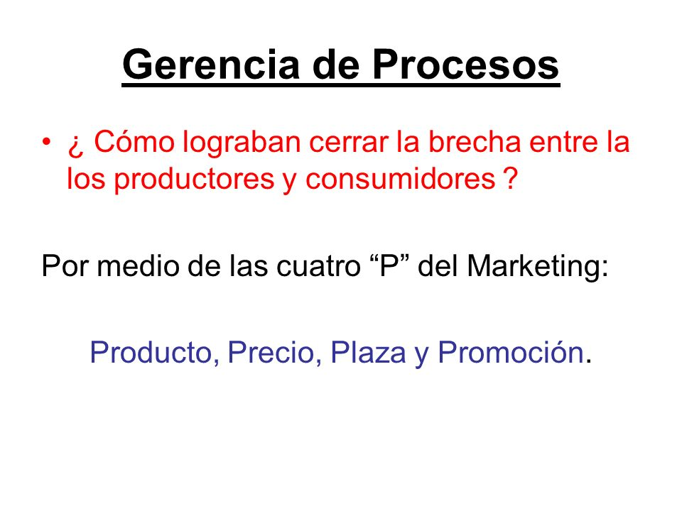 Gerencia de Procesos ¿ Cómo lograban cerrar la brecha entre la los productores y consumidores ? Por medio de las cuatro P del Marketing: Producto, Pre