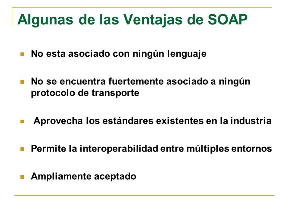 Algunas de las Ventajas de SOAP No esta asociado con ningún lenguaje No se encuentra fuertemente asociado a ningún protocolo de transporte Aprovecha los estándares existentes en la industria Permite la interoperabilidad entre múltiples entornos Ampliamente aceptado