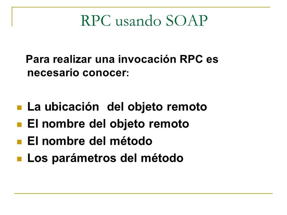 Para realizar una invocación RPC es necesario conocer : La ubicación del objeto remoto El nombre del objeto remoto El nombre del método Los parámetros
