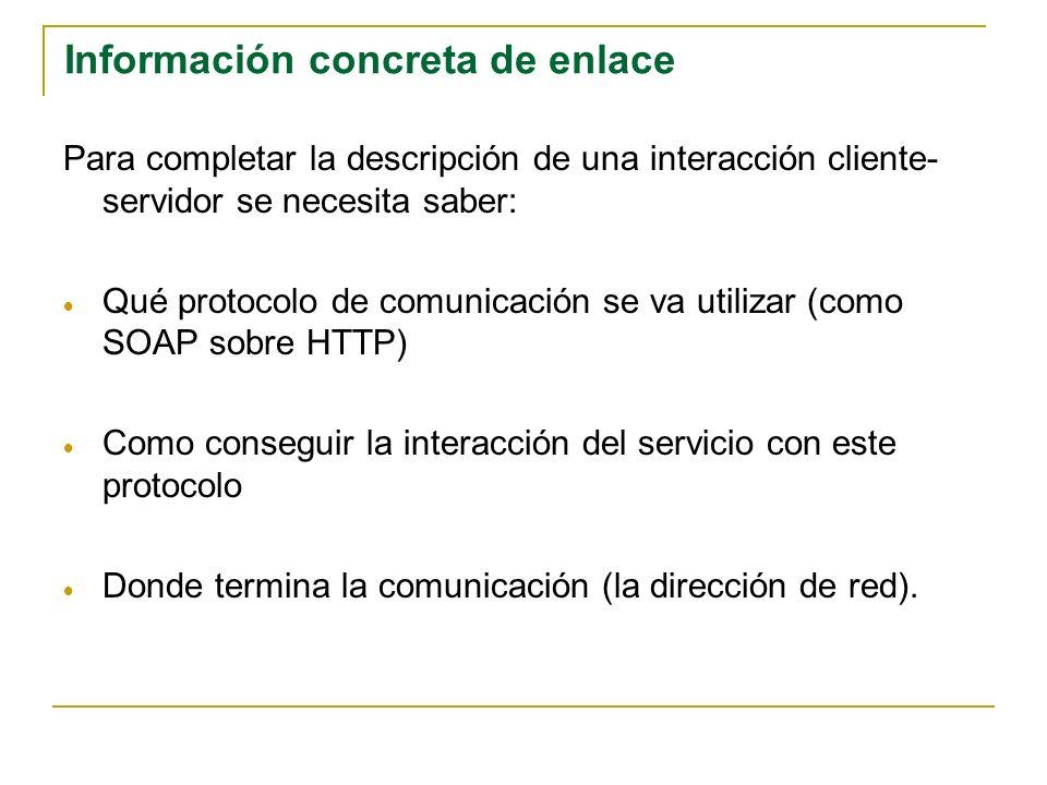 Información concreta de enlace Para completar la descripción de una interacción cliente- servidor se necesita saber: Qué protocolo de comunicación se va utilizar (como SOAP sobre HTTP) Como conseguir la interacción del servicio con este protocolo Donde termina la comunicación (la dirección de red).