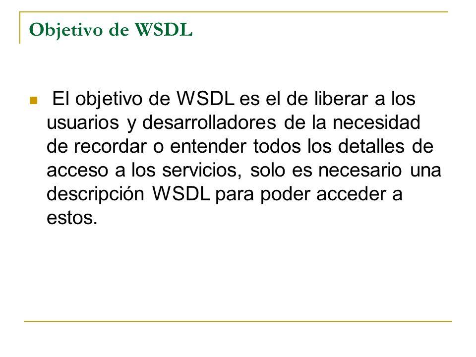 Objetivo de WSDL El objetivo de WSDL es el de liberar a los usuarios y desarrolladores de la necesidad de recordar o entender todos los detalles de acceso a los servicios, solo es necesario una descripción WSDL para poder acceder a estos.