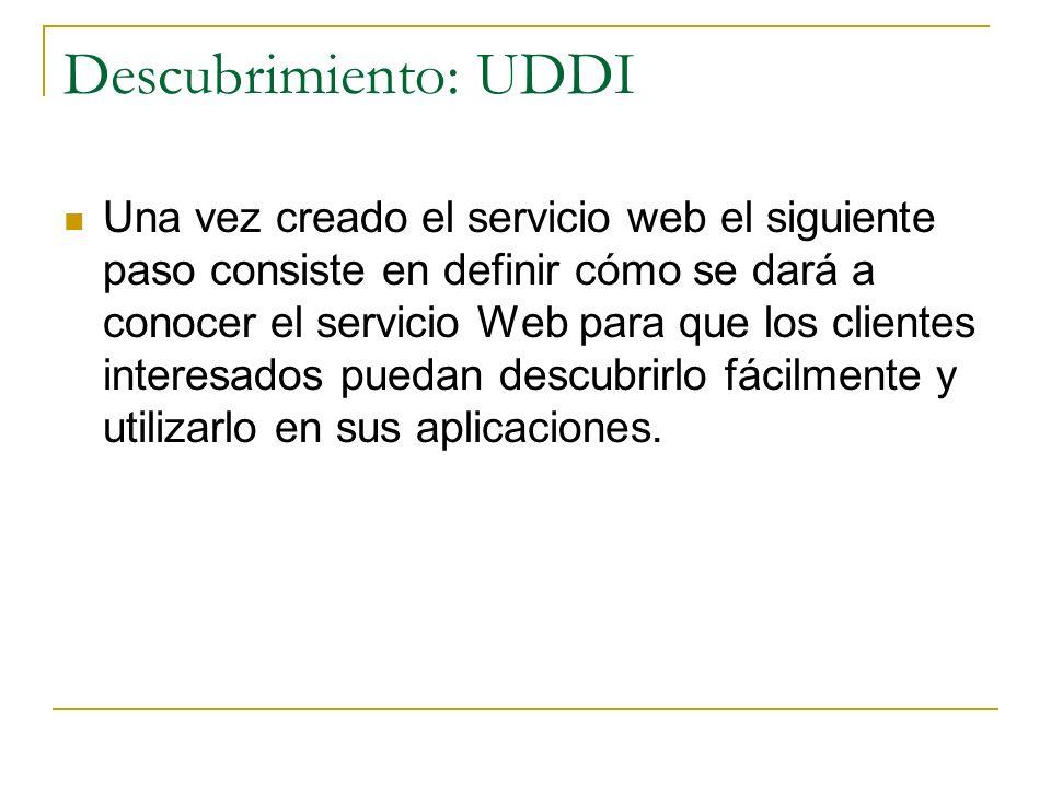 Descubrimiento: UDDI Una vez creado el servicio web el siguiente paso consiste en definir cómo se dará a conocer el servicio Web para que los clientes interesados puedan descubrirlo fácilmente y utilizarlo en sus aplicaciones.