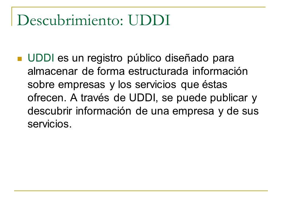 Descubrimiento: UDDI UDDI es un registro público diseñado para almacenar de forma estructurada información sobre empresas y los servicios que éstas ofrecen.