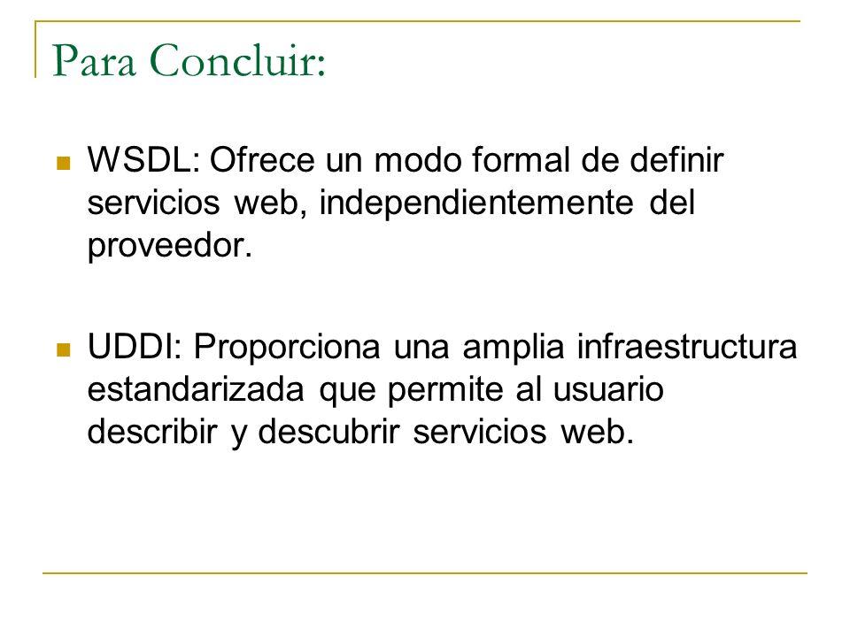 Para Concluir: WSDL: Ofrece un modo formal de definir servicios web, independientemente del proveedor. UDDI: Proporciona una amplia infraestructura es