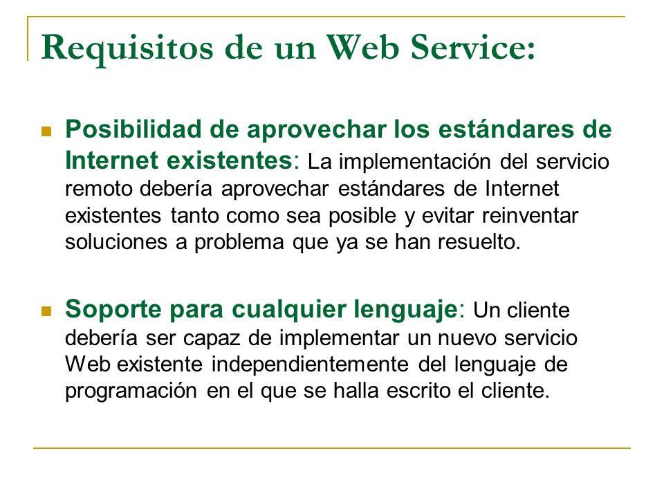 Requisitos de un Web Service: Posibilidad de aprovechar los estándares de Internet existentes: La implementación del servicio remoto debería aprovechar estándares de Internet existentes tanto como sea posible y evitar reinventar soluciones a problema que ya se han resuelto.