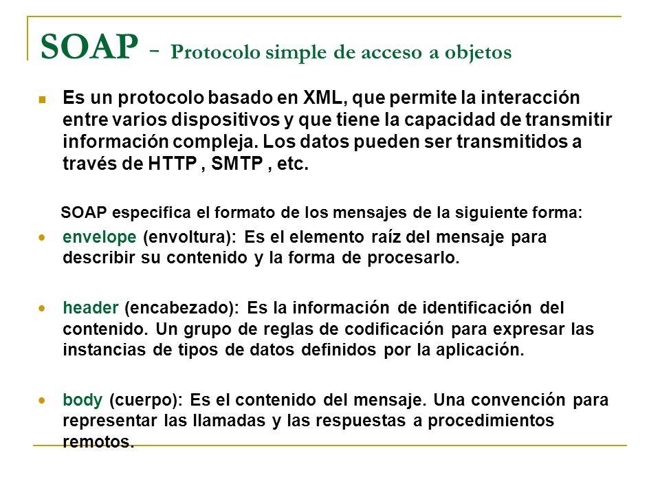 SOAP - Protocolo simple de acceso a objetos Es un protocolo basado en XML, que permite la interacción entre varios dispositivos y que tiene la capacidad de transmitir información compleja.