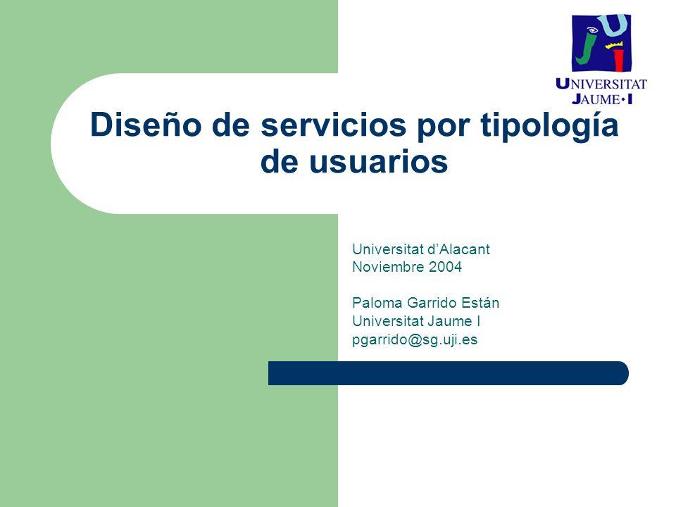 Diseño de servicios por tipología de usuarios Universitat dAlacant Noviembre 2004 Paloma Garrido Están Universitat Jaume I pgarrido@sg.uji.es