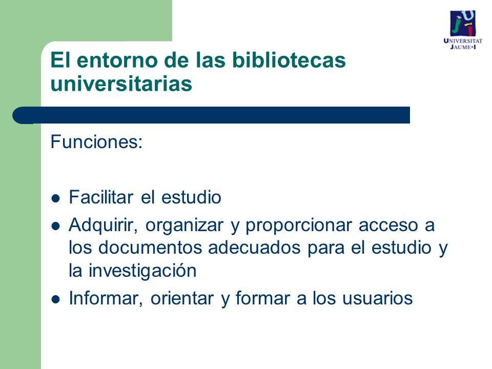 El entorno de las bibliotecas universitarias Funciones: Facilitar el estudio Adquirir, organizar y proporcionar acceso a los documentos adecuados para el estudio y la investigación Informar, orientar y formar a los usuarios