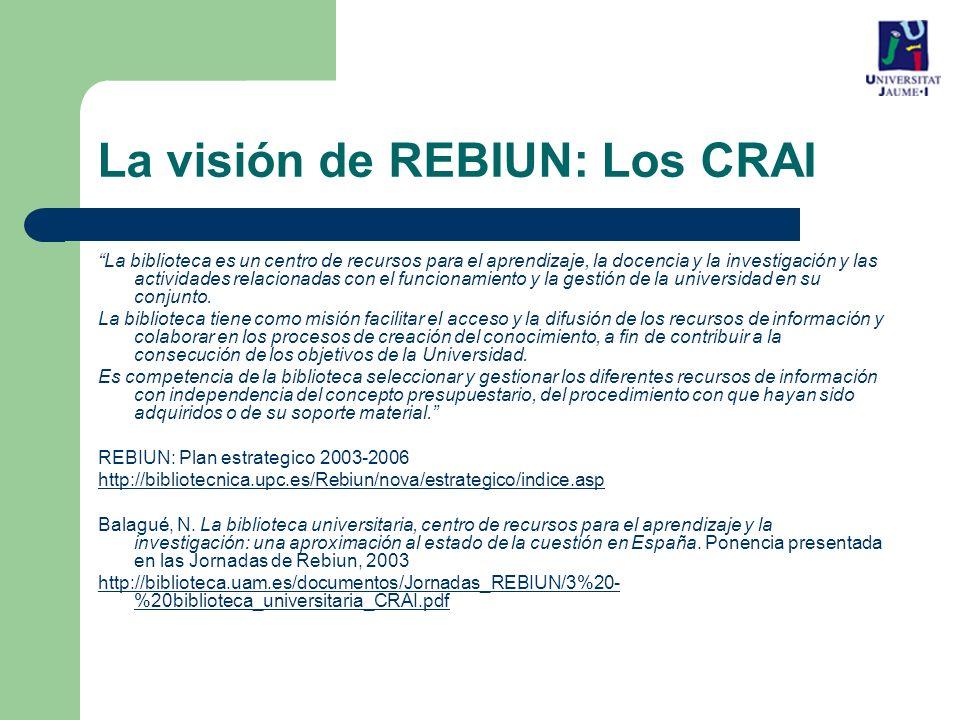 La visión de REBIUN: Los CRAI La biblioteca es un centro de recursos para el aprendizaje, la docencia y la investigación y las actividades relacionadas con el funcionamiento y la gestión de la universidad en su conjunto.