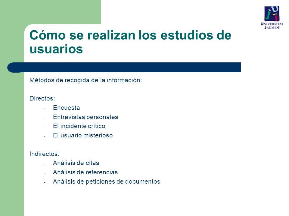 Cómo se realizan los estudios de usuarios Métodos de recogida de la información: Directos: - Encuesta - Entrevistas personales - El incidente crítico - El usuario misterioso Indirectos: - Análisis de citas - Análisis de referencias - Análisis de peticiones de documentos