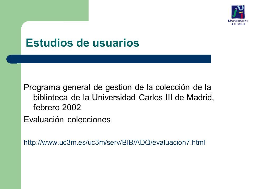 Estudios de usuarios Programa general de gestion de la colección de la biblioteca de la Universidad Carlos III de Madrid, febrero 2002 Evaluación colecciones http://www.uc3m.es/uc3m/serv/BIB/ADQ/evaluacion7.html