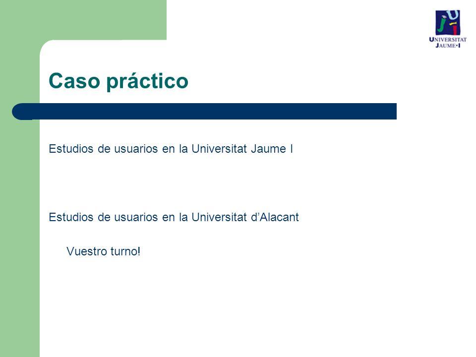 Caso práctico Estudios de usuarios en la Universitat Jaume I Estudios de usuarios en la Universitat dAlacant Vuestro turno!