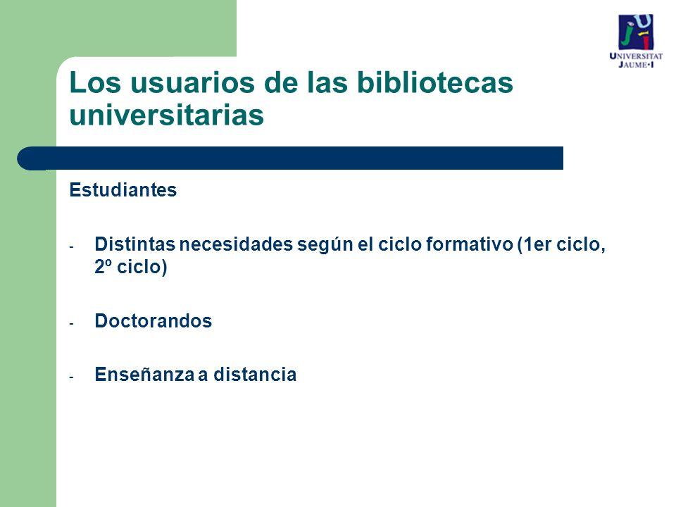 Los usuarios de las bibliotecas universitarias Estudiantes - Distintas necesidades según el ciclo formativo (1er ciclo, 2º ciclo) - Doctorandos - Enseñanza a distancia