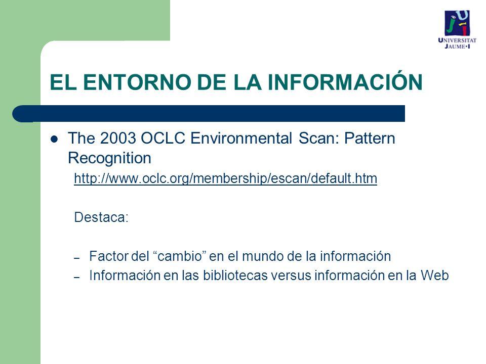EL ENTORNO DE LA INFORMACIÓN The 2003 OCLC Environmental Scan: Pattern Recognition http://www.oclc.org/membership/escan/default.htm Destaca: – Factor del cambio en el mundo de la información – Información en las bibliotecas versus información en la Web