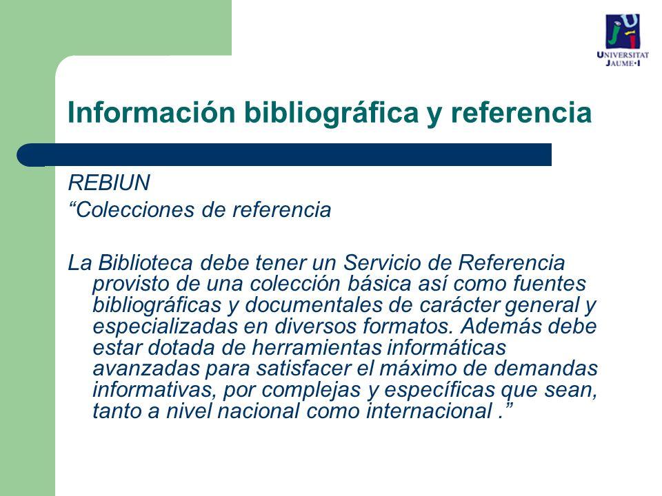 REBIUN Colecciones de referencia La Biblioteca debe tener un Servicio de Referencia provisto de una colección básica así como fuentes bibliográficas y documentales de carácter general y especializadas en diversos formatos.