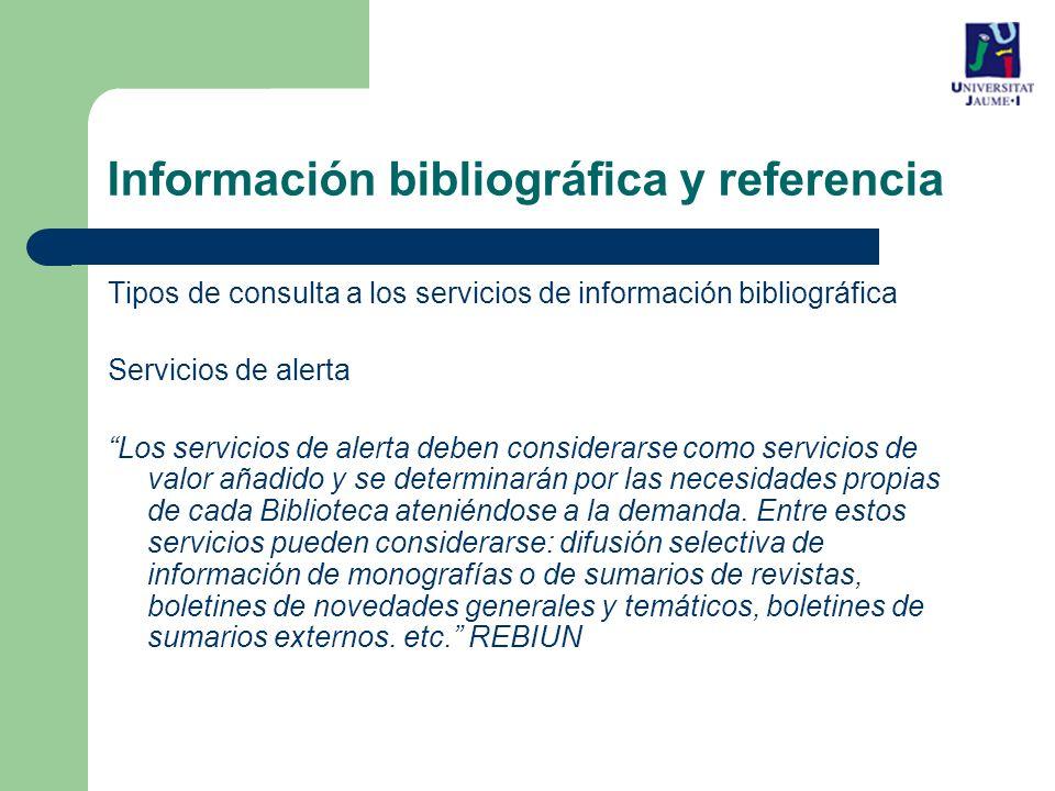 Tipos de consulta a los servicios de información bibliográfica Servicios de alerta Los servicios de alerta deben considerarse como servicios de valor añadido y se determinarán por las necesidades propias de cada Biblioteca ateniéndose a la demanda.
