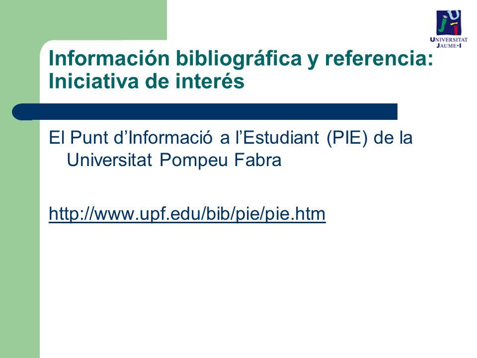 El Punt dInformació a lEstudiant (PIE) de la Universitat Pompeu Fabra http://www.upf.edu/bib/pie/pie.htm Información bibliográfica y referencia: Iniciativa de interés