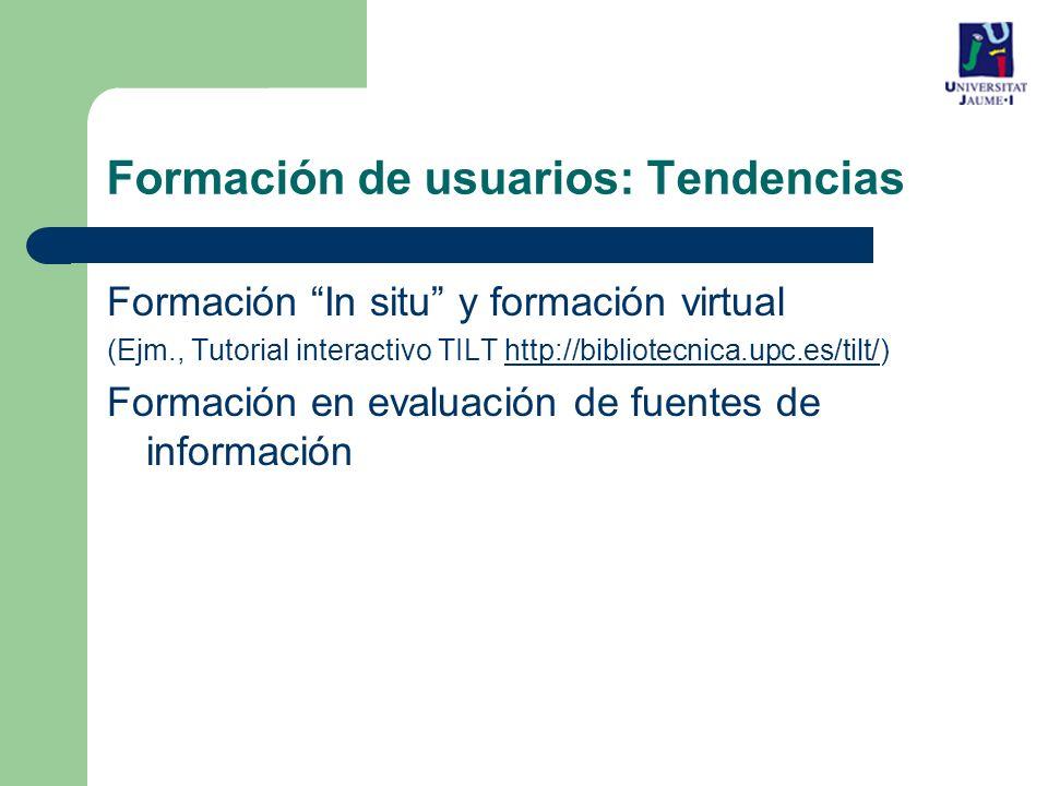 Formación In situ y formación virtual (Ejm., Tutorial interactivo TILT http://bibliotecnica.upc.es/tilt/)http://bibliotecnica.upc.es/tilt/ Formación en evaluación de fuentes de información Formación de usuarios: Tendencias