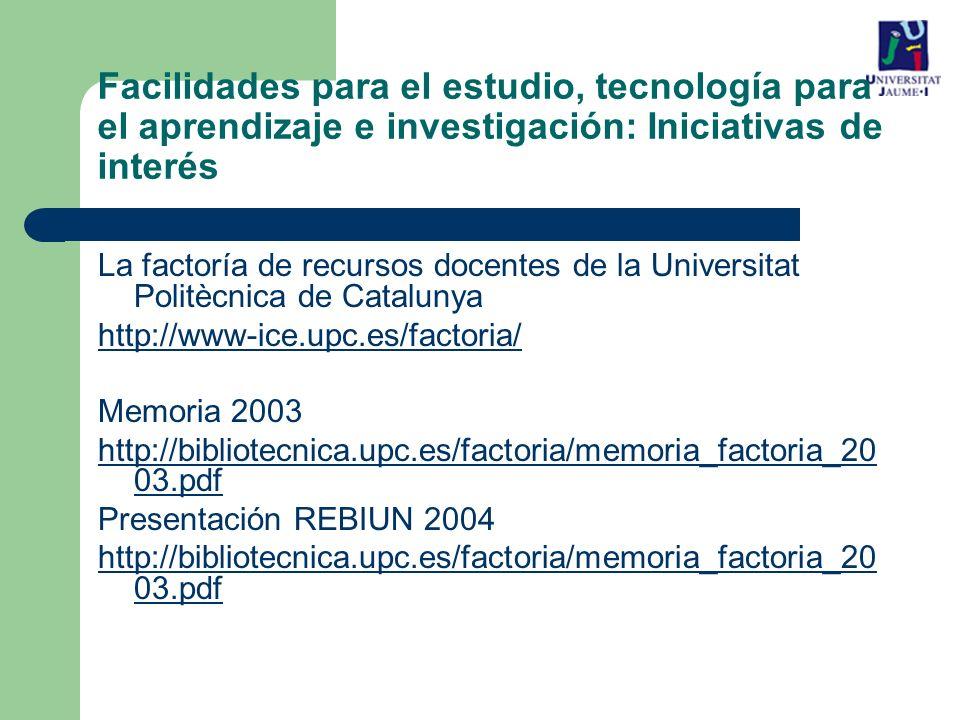 La factoría de recursos docentes de la Universitat Politècnica de Catalunya http://www-ice.upc.es/factoria/ Memoria 2003 http://bibliotecnica.upc.es/factoria/memoria_factoria_20 03.pdf Presentación REBIUN 2004 http://bibliotecnica.upc.es/factoria/memoria_factoria_20 03.pdf Facilidades para el estudio, tecnología para el aprendizaje e investigación: Iniciativas de interés