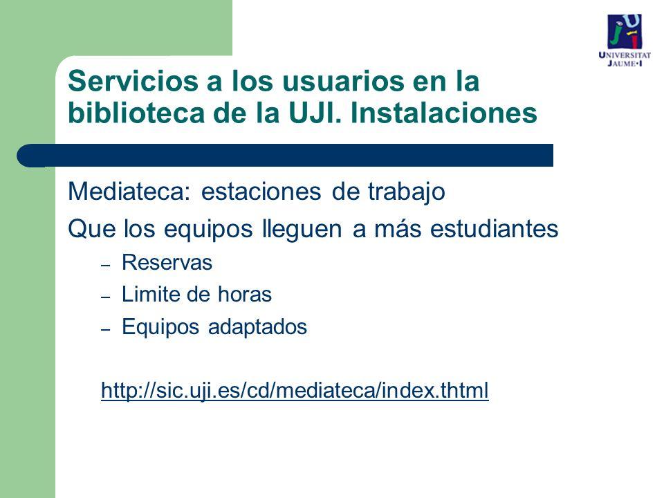 Mediateca: estaciones de trabajo Que los equipos lleguen a más estudiantes – Reservas – Limite de horas – Equipos adaptados http://sic.uji.es/cd/mediateca/index.thtml Servicios a los usuarios en la biblioteca de la UJI.